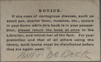 """Contagious disease"" warning bookplate, ""Notice: if any case of contagious disease, such as small pox, scarlet fever, measles, etc., occurs in your home while this book is in your possession, please return the book at once to the librarian to the Librarian, and inform her of the fact. For your protection and that of all others using the library, such books must be disinfected before they are used again."" Bookplate signed by Billy DeBeck, inside of front cover, <em>His Vanished Star</em> by Mary Noailles Mufree, 1894."